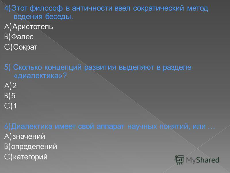 4) Этот философ в античности ввел сократический метод ведения беседы. А) Аристотель В) Фалес С) Сократ 5) Сколько концепций развития выделяют в разделе «диалектика»? А) 2 В) 5 С) 1 6) Диалектика имеет свой аппарат научных понятий, или … А) значений В