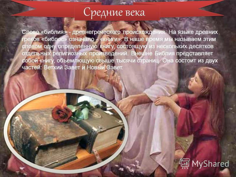 Средние века Слово «библия» - древнегреческого происхождения. На языке древних греков «библос» означало - «книги». В наше время мы называем этим словом одну определенную книгу, состоящую из нескольких десятков отдельных религиозных произведений. Внеш