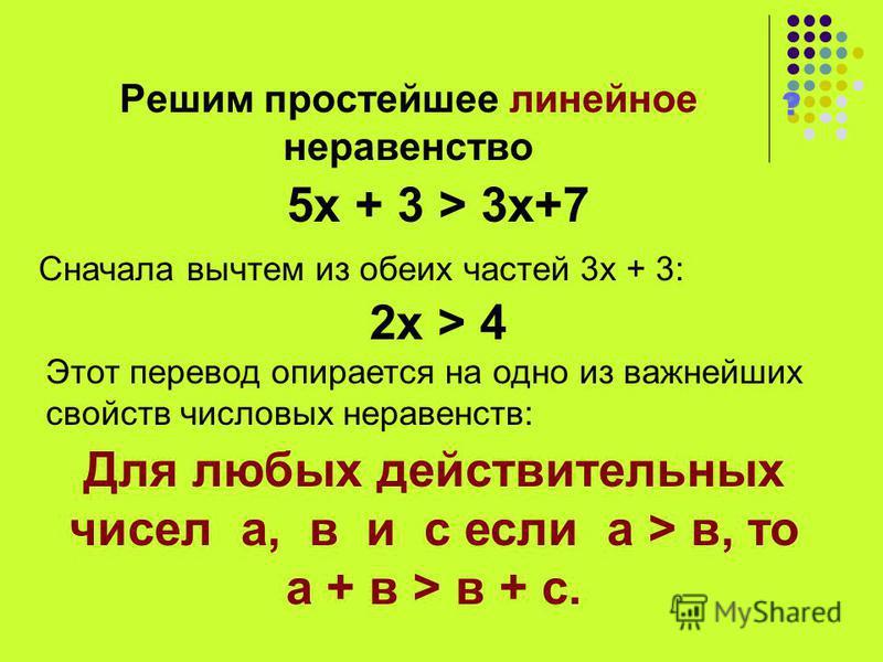 Решим простейшее линейное неравенство ? 5 х + 3 > 3 х+7 Сначала вычтем из обеих частей 3 х + 3: 2 х > 4 Этот перевод опирается на одно из важнейших свойств числовых неравенств: Для любых действительных чисел а, в и с если а > в, то а + в > в + с.