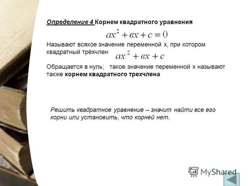 Определение 4 Корнем квадратного уравнения Называют всякое значение переменной х, при котором квадратный трёхчлен Обращается в нуль; такое значение переменной х называют также корнем квадратного трехчлена Решить квадратное уравнение – значит найти вс
