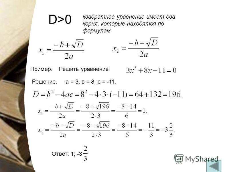 D>0 квадратное уравнение имеет два корня, которые находятся по формулам Пример. Решить уравнение Решение. а = 3, в = 8, с = -11, Ответ: 1; -3
