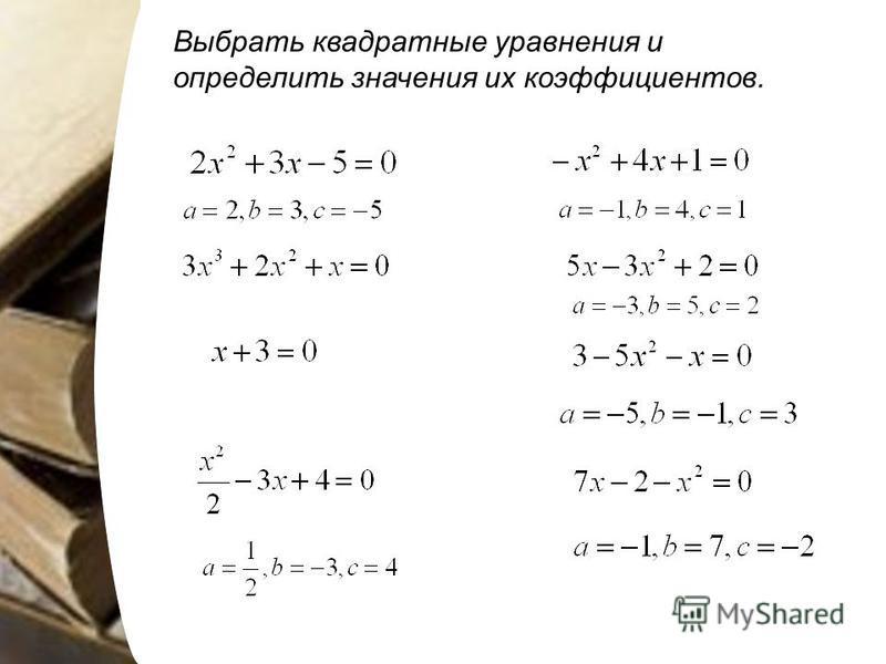 Выбрать квадратные уравнения и определить значения их коэффициентов.