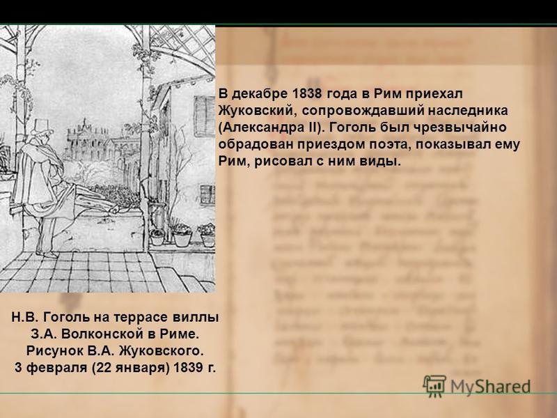 В декабре 1838 года в Рим приехал Жуковский, сопровождавший наследника (Александра II). Гоголь был чрезвычайно обрадован приездом поэта, показывал ему Рим, рисовал с ним виды. Н.В. Гоголь на террасе виллы З.А. Волконской в Риме. Рисунок В.А. Жуковско