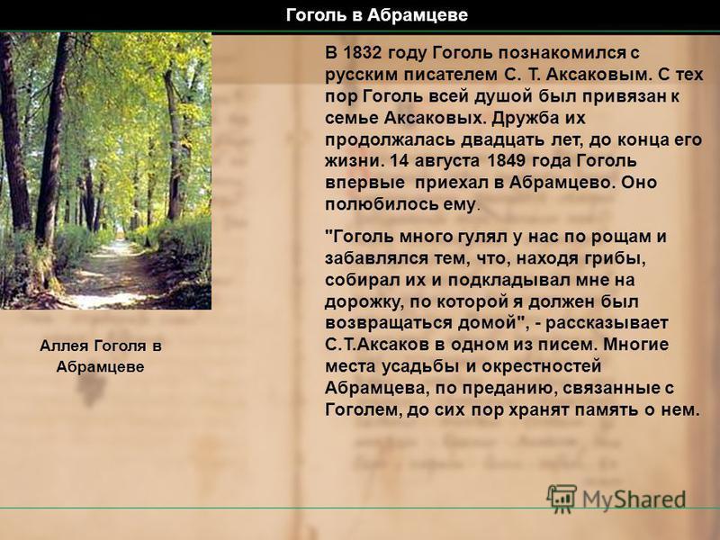 Гоголь в Абрамцеве В 1832 году Гоголь познакомился с русским писателем С. Т. Аксаковым. С тех пор Гоголь всей душой был привязан к семье Аксаковых. Дружба их продолжалась двадцать лет, до конца его жизни. 14 августа 1849 года Гоголь впервые приехал в
