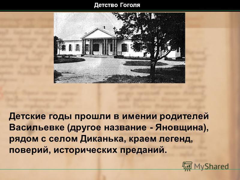 Детские годы прошли в имении родителей Васильевке (другое название - Яновщина), рядом с селом Диканька, краем легенд, поверий, исторических преданий. Детство Гоголя