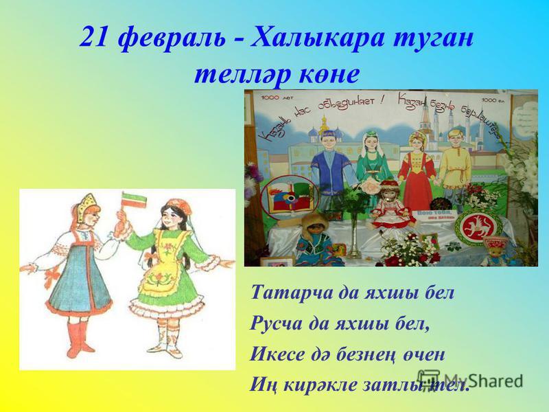 21 февраль - Халыкара туган телләр көне Татарча да яхшы бел Русча да яхшы бел, Икесе дә безнең өчен Иң кирәкле затлы тел.