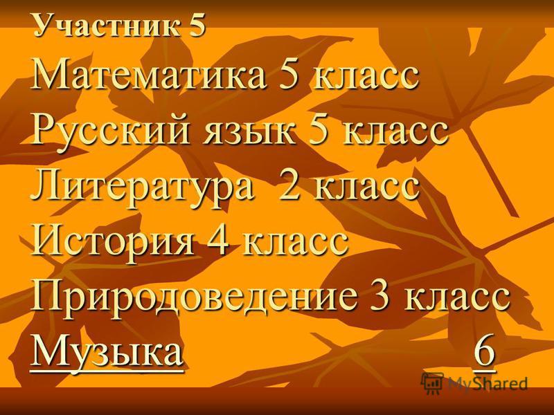 Участник 5 Математика 5 класс Русский язык 5 класс Литература 2 класс История 4 класс Природоведение 3 класс Музыка 6 Музыка 6 Музыка 6