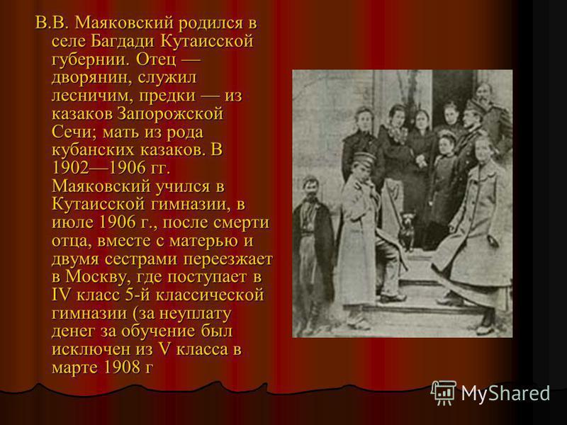 В.В. Маяковский родился в селе Багдади Кутаисской губернии. Отец дворянин, служил лесничим, предки из казаков Запорожской Сечи; мать из рода кубанских казаков. В 19021906 гг. Маяковский учился в Кутаисской гимназии, в июле 1906 г., после смерти отца,