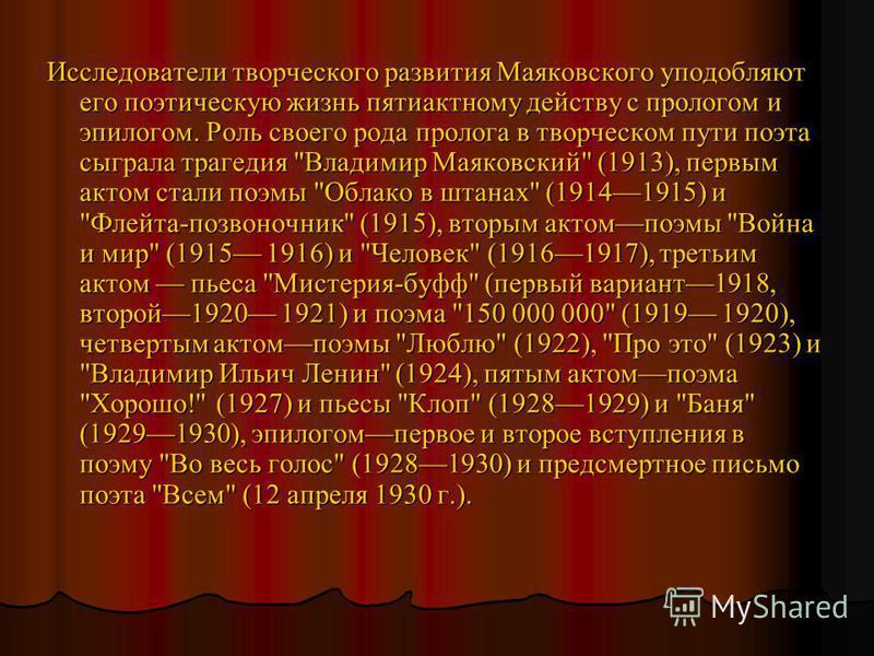 Исследователи творческого развития Маяковского уподобляют его поэтическую жизнь пятиактному действу с прологом и эпилогом. Роль своего рода пролога в творческом пути поэта сыграла трагедия