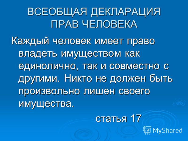 ВСЕОБЩАЯ ДЕКЛАРАЦИЯ ПРАВ ЧЕЛОВЕКА Каждый человек имеет право владеть имуществом как единолично, так и совместно с другими. Никто не должен быть произвольно лишен своего имущества. статья 17 статья 17