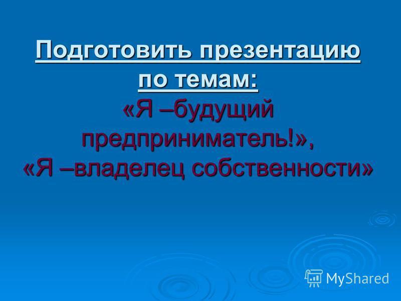 Подготовить презентацию по темам: «Я –будущий предприниматель!», «Я –владелец собственности»