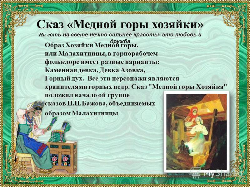 Образ Хозяйки Медной горы, или Малахитницы, в горнорабочем фольклоре имеет разные варианты: Каменная девка, Девка Азовка, Горный дух. Все эти персонажи являются хранителями горных недр. Сказ