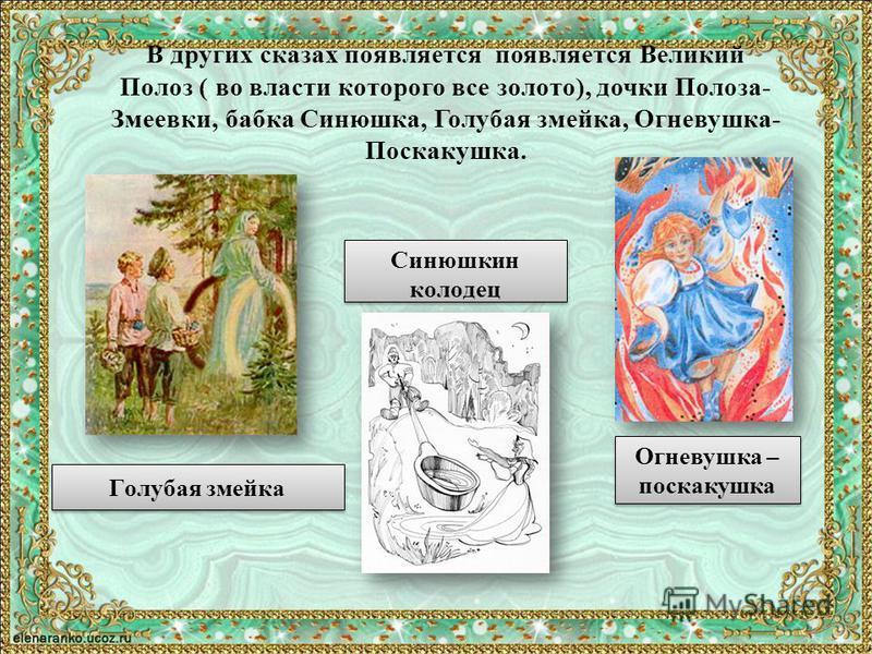 В других сказах появляется появляется Великий Полоз ( во власти которого все золото), дочки Полоза- Змеевки, бабка Синюшка, Голубая змейка, Огневушка- Поскакушка. Голубая змейка Синюшкин колодец Огневушка – поскакушка