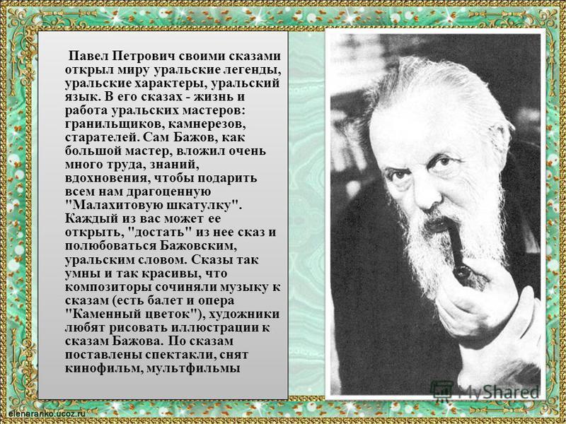 Павел Петрович своими сказами открыл миру уральские легенды, уральские характеры, уральский язык. В его сказах - жизнь и работа уральских мастеров: гранильщиков, камнерезов, старателей. Сам Бажов, как большой мастер, вложил очень много труда, знаний,