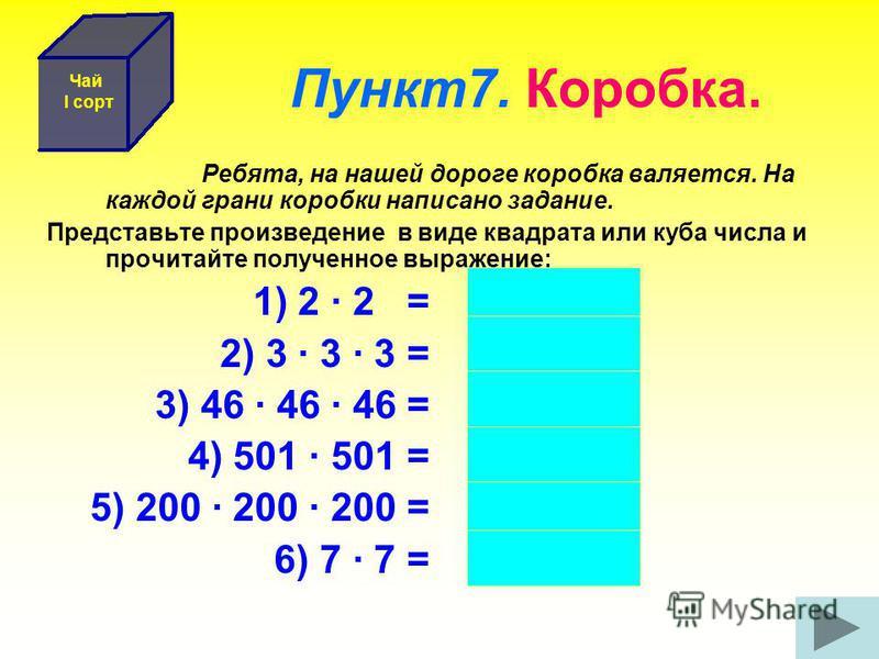 Пункт 7. Коробка. Ребята, на нашей дороге коробка валяется. На каждой грани коробки написано задание. Представьте произведение в виде квадрата или куба числа и прочитайте полученное выражение: 1) 2 · 2 = 2 2 2) 3 · 3 · 3 = 3 3 3) 46 · 46 · 46 = 46 3