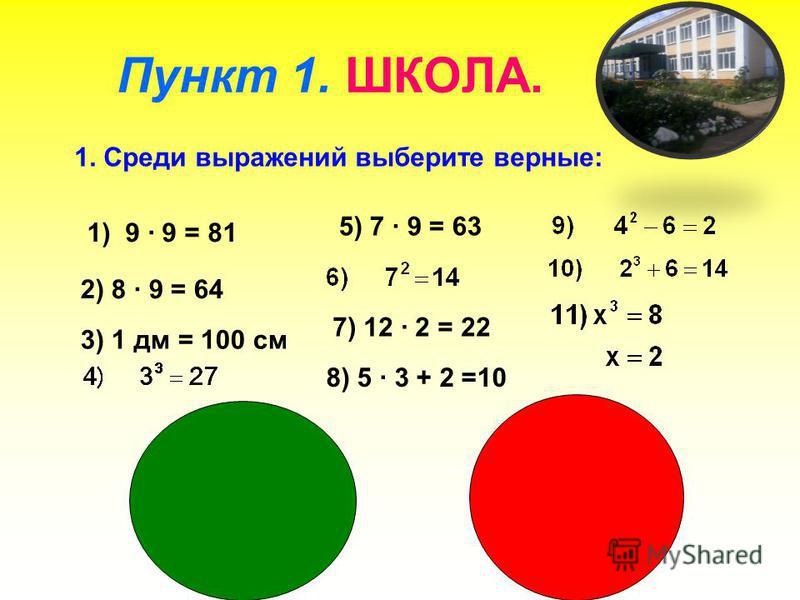 Пункт 1. ШКОЛА. 1. Среди выражений выберите верные: 7) 12 · 2 = 22 1) 9 · 9 = 81 2) 8 · 9 = 64 8) 5 · 3 + 2 =10 3) 1 дм = 100 см 5) 7 · 9 = 63