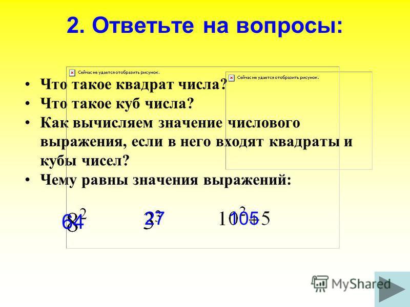 2. Ответьте на вопросы: Что такое квадрат числа? Что такое куб числа? Как вычисляем значение числового выражения, если в него входят квадраты и кубы чисел? Чему равны значения выражений: 64 27105