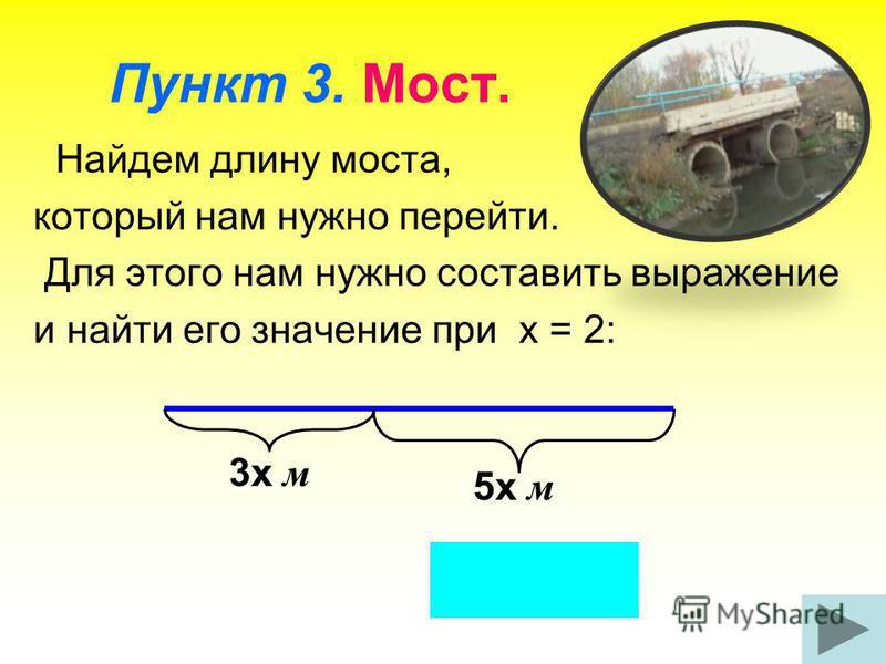 Пункт 3. Мост. Найдем длину моста, который нам нужно перейти. Для этого нам нужно составить выражение и найти его значение при х = 2: 3 х м 5 х м Ответ: 16