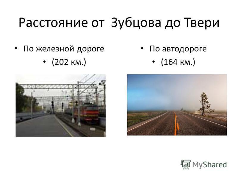 Расстояние от Зубцова до Твери По железной дороге (202 км.) По автодороге (164 км.)
