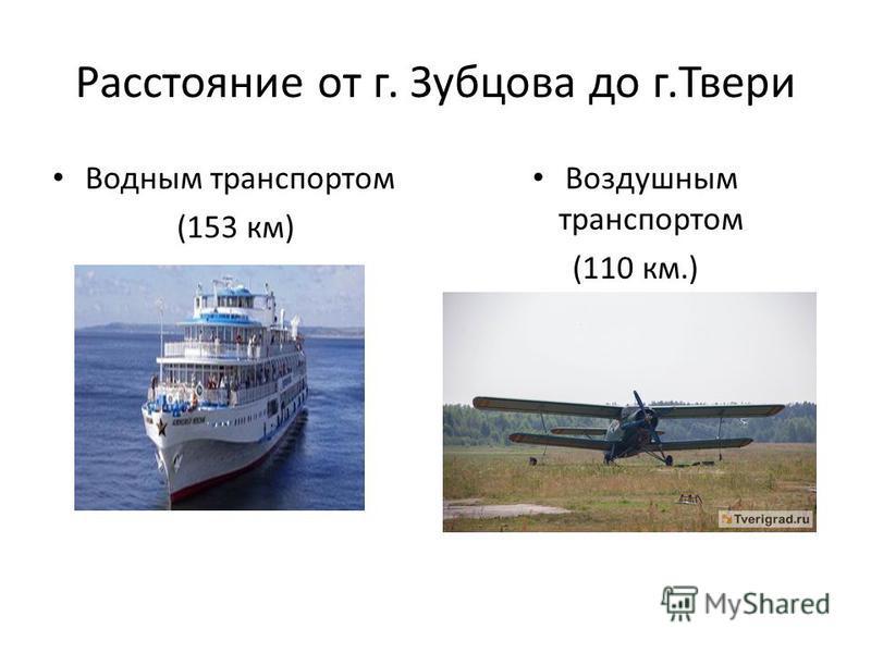 Расстояние от г. Зубцова до г.Твери Водным транспортом (153 км) Воздушным транспортом (110 км.)