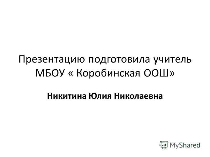 Презентацию подготовила учитель МБОУ « Коробинская ООШ» Никитина Юлия Николаевна