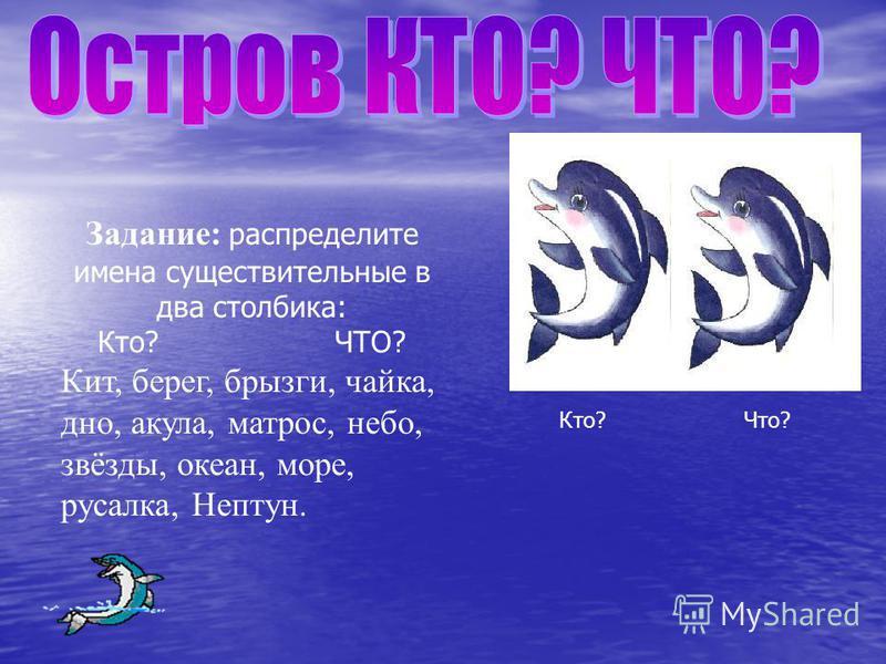 Задание: распределите имена существительные в два столбика: Кто? ЧТО? Кит, берег, брызги, чайка, дно, акула, матрос, небо, звёзды, океан, море, русалка, Нептун. Кто? Что?