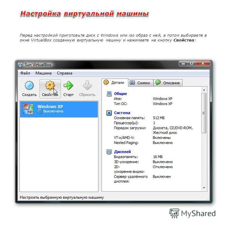 Перед настройкой приготовьте диск с Windows или iso образ с ней, а потом выбираете в окне VirtualBox созданную виртуальную машину и нажимаете на кнопку Свойства:
