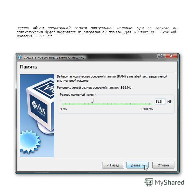 Задаем объем оперативной памяти виртуальной машины. При ее запуске он автоматически будет выделятся из оперативной памяти. Для Windows XP - 256 Мб, Windows 7 – 512 Мб.