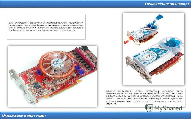 Охлаждение видеокарт Для охлаждения современных производительных графических процессоров применяют большие радиаторы, медные сердечники систем охлаждения или полностью медные радиаторы, тепловые трубки для переноса тепла к дополнительным радиаторам.