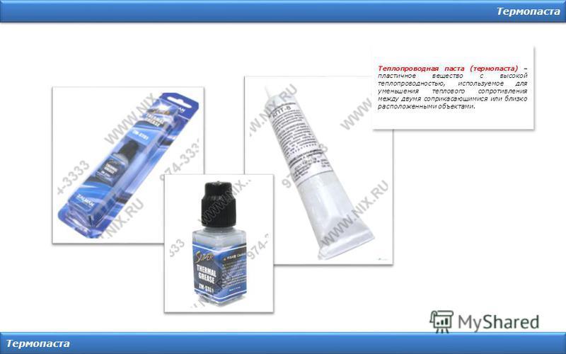 Термопаста Теплопроводная паста (термопаста) – пластичное вещество с высокой теплопроводностью, используемое для уменьшения теплового сопротивления между двумя соприкасающимися или близко расположенными объектами.