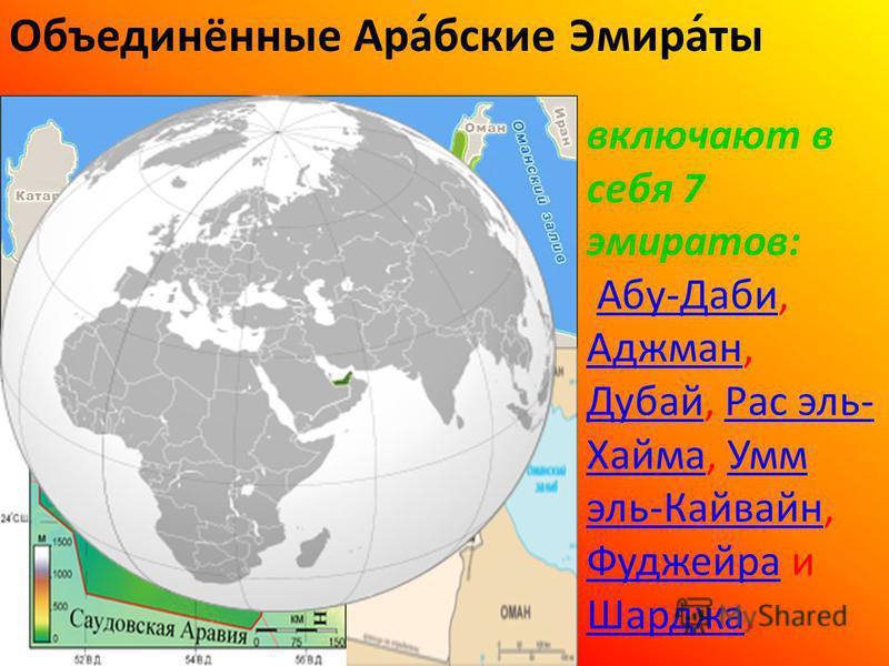 Объединённые Ара́обские Эмира́ты включают в себя 7 эмиратов: Абу-Даби, Аджман, Дубай, Рас эль- Хайма, Умм эль-Кайваин, Фуджейра и Шарджа.Абу-Даби Аджман Дубай Рас эль- Хайма Умм эль-Кайваин Фуджейра Шарджа