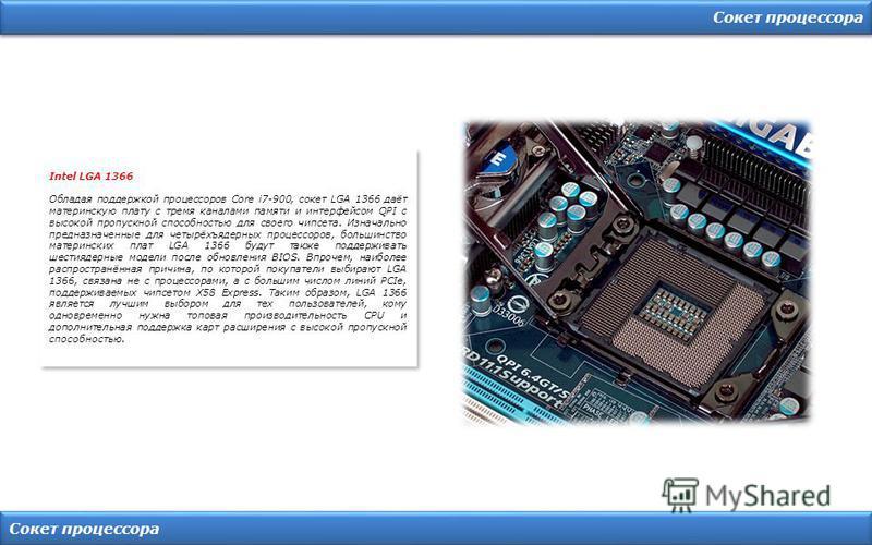 Сокет процессора Intel LGA 1366 Обладая поддержкой процессоров Core i7-900, сокет LGA 1366 даёт материнскую плату с тремя каналами памяти и интерфейсом QPI с высокой пропускной способностью для своего чипсета. Изначально предназначенные для четырёхъя