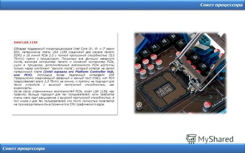 Сокет процессора Intel LGA 1156 Обладая поддержкой микропроцессоров Intel Core i3-, i5- и i7 серии 800, материнские платы LGA 1156 соединяют два канала памяти DDR3 и 16 линий PCIe 2.0 с полной пропускной способностью (5,0 Гбит/с) прямо с процессором.