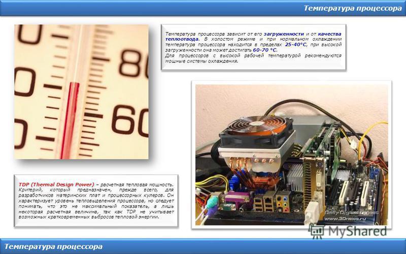 Температура процессора Температура процессора зависит от его загруженности и от качества теплоотвода. В холостом режиме и при нормальном охлаждении температура процессора находится в пределах 25-40°C, при высокой загруженности она может достигать 60-