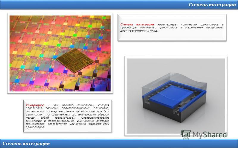 Степень интеграции Степень интеграции характеризует количество транзисторов в процессоре. Количество транзисторов в современных процессорах достигает отметки 1 млрд. Техпроцесс - это масштаб технологии, которая определяет размеры полупроводниковых эл