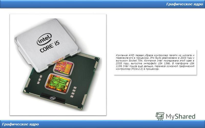 Графическое ядро Компания AMD первая убрала контроллер памяти из чипсета и перенесла его в процессор. Это было реализовано в 2003 году с выпуском Socket 754. Компания Intel последовала этой идее в 2008 году, выпустив интерфейс LGA 1366. В платформе L