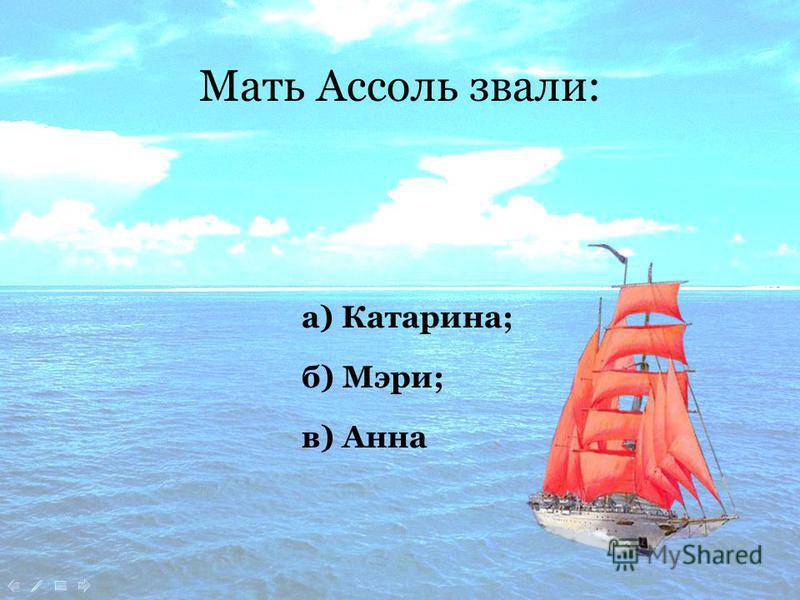 Мать Ассоль звали: в) Анна б) Мэри; а) Катарина;
