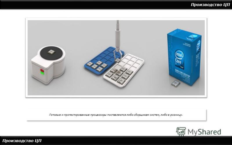 Производство ЦП Готовые и протестированные процессоры поставляются либо сборщикам систем, либо в розницу.