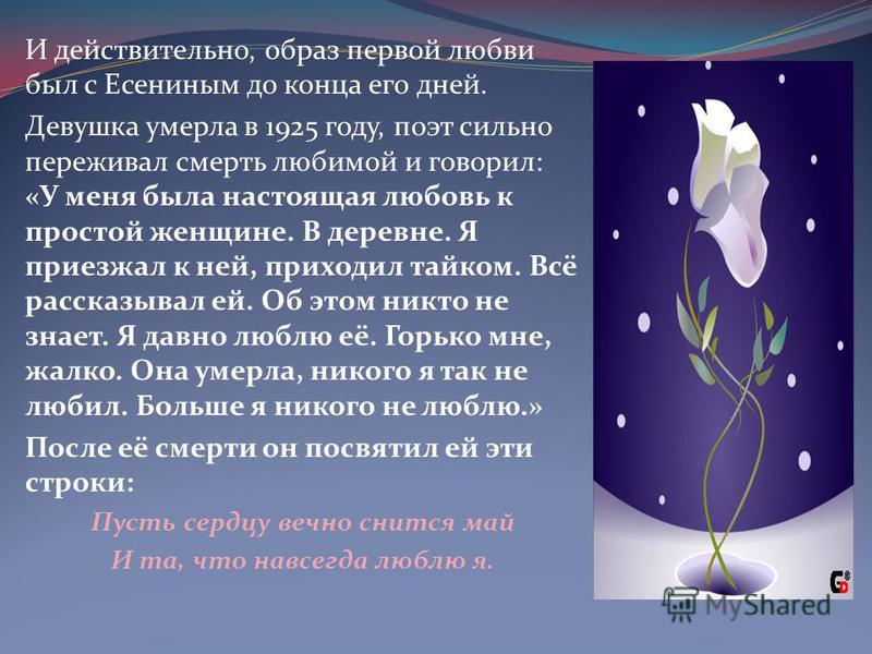 И действительно, образ первой любви был с Есениным до конца его дней. Девушка умерла в 1925 году, поэт сильно переживал смерть любимой и говорил: «У меня была настоящая любовь к простой женщине. В деревне. Я приезжал к ней, приходил тайком. Всё расск
