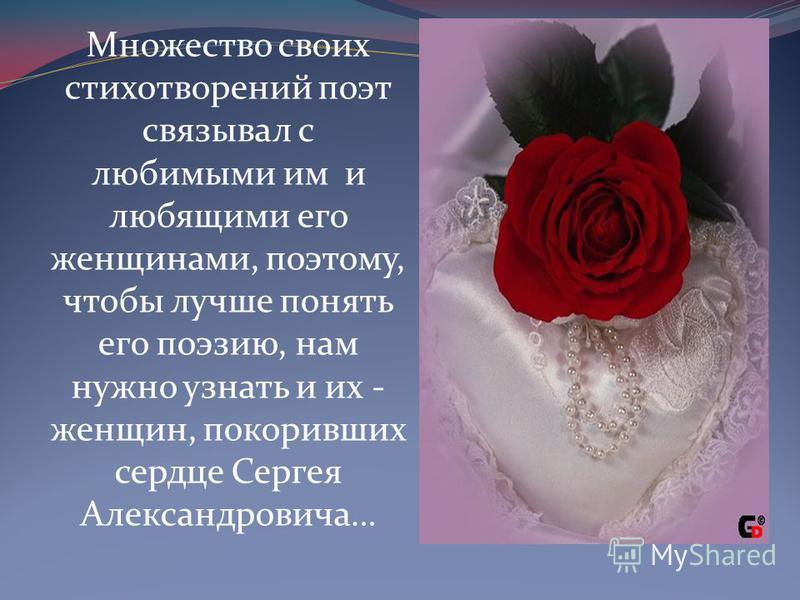 Множество своих стихотворений поэт связывал с любимыми им и любящими его женщинами, поэтому, чтобы лучше понять его поэзию, нам нужно узнать и их - женщин, покоривших сердце Сергея Александровича…