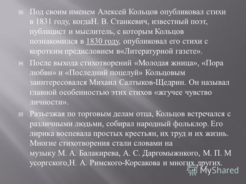 Под своим именем Алексей Кольцов опубликовал стихи в 1831 году, когдаН. В. Станкевич, известный поэт, публицист и мыслитель, с которым Кольцов познакомился в 1830 году, опубликовал его стихи с коротким предисловием в « Литературной газете ». После вы