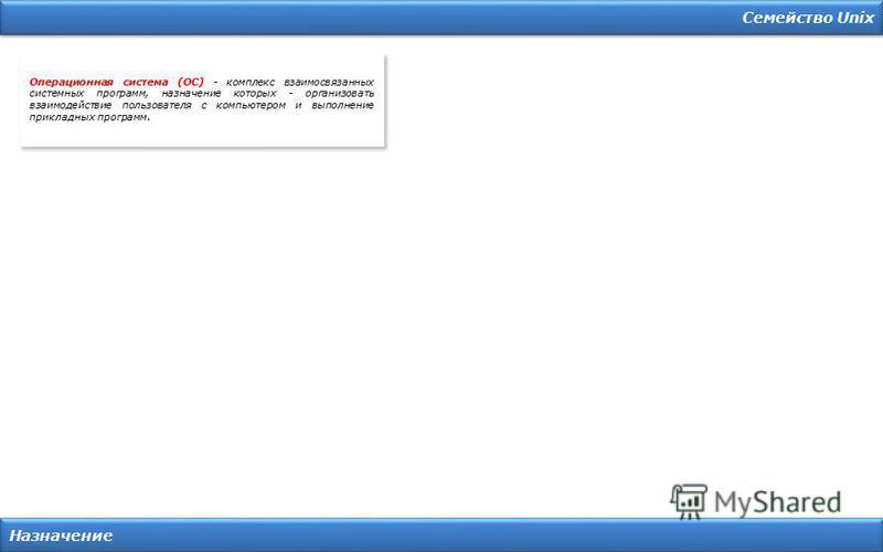 Семейство Unix Назначение Операционная система (ОС) - комплекс взаимосвязанных системных программ, назначение которых - организовать взаимодействие пользователя с компьютером и выполнение прикладных программ.
