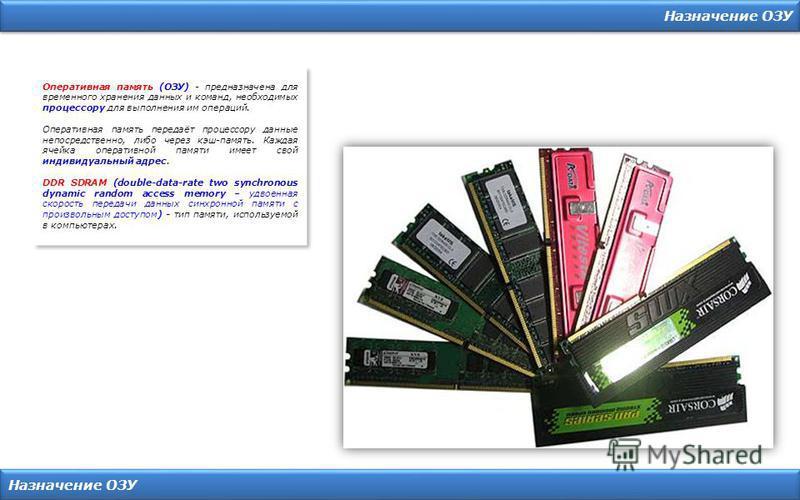 Назначение ОЗУ Оперативная память (ОЗУ) - предназначена для временного хранения данных и команд, необходимых процессору для выполнения им операций. Оперативная память передаёт процессору данные непосредственно, либо через кэш-память. Каждая ячейка оп