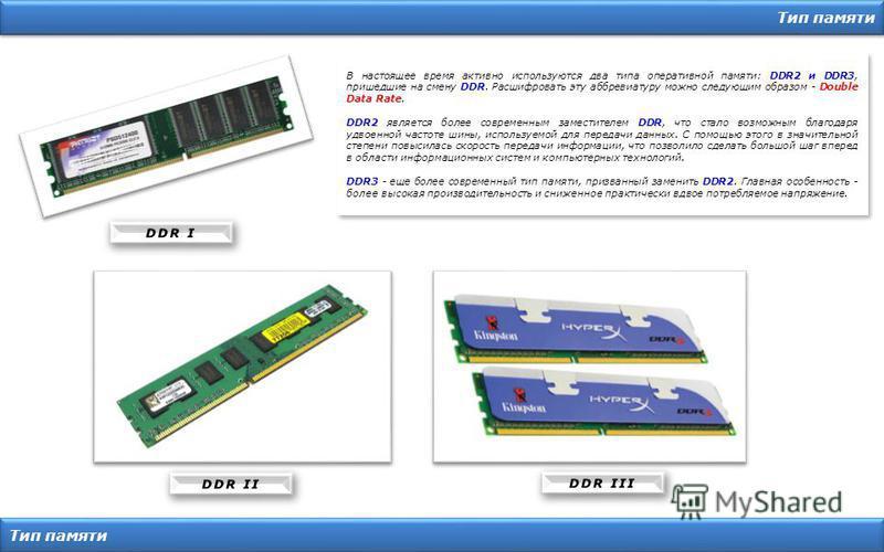 Тип памяти В настоящее время активно используются два типа оперативной памяти: DDR2 и DDR3, пришедшие на смену DDR. Расшифровать эту аббревиатуру можно следующим образом - Double Data Rate. DDR2 является более современным заместителем DDR, что стало