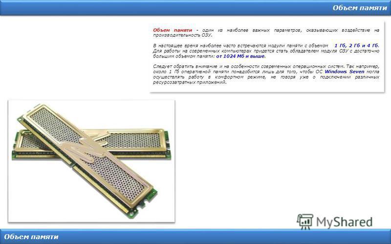 Объем памяти Объем памяти - один из наиболее важных параметров, оказывающих воздействие на производительность ОЗУ. В настоящее время наиболее часто встречаются модули памяти с объемом 1 Гб, 2 Гб и 4 Гб. Для работы на современных компьютерах придется