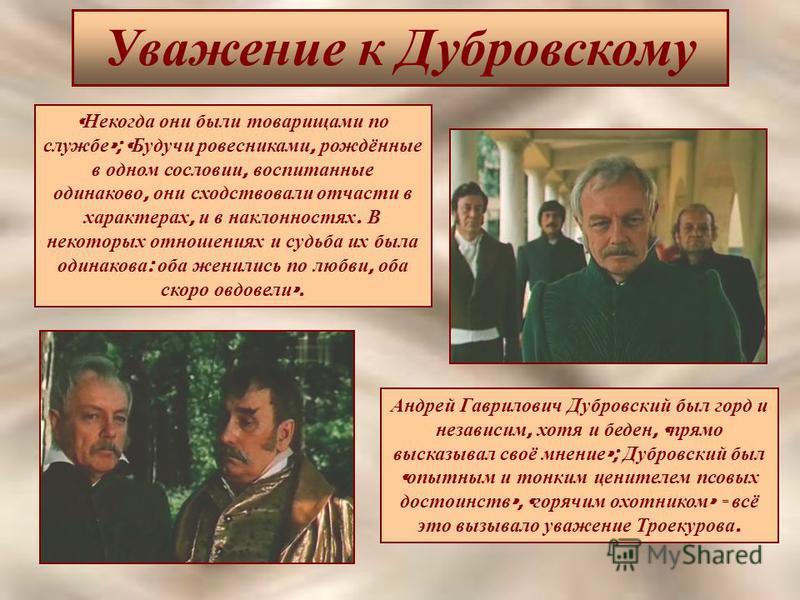 Уважение к Дубровскому « Некогда они были товарищами по службе »; « Будучи ровесниками, рождённые в одном сословии, воспитанные одинаково, они сходствовали отчасти в характерах, и в наклонностях. В некоторых отношениях и судьба их была одинакова : об