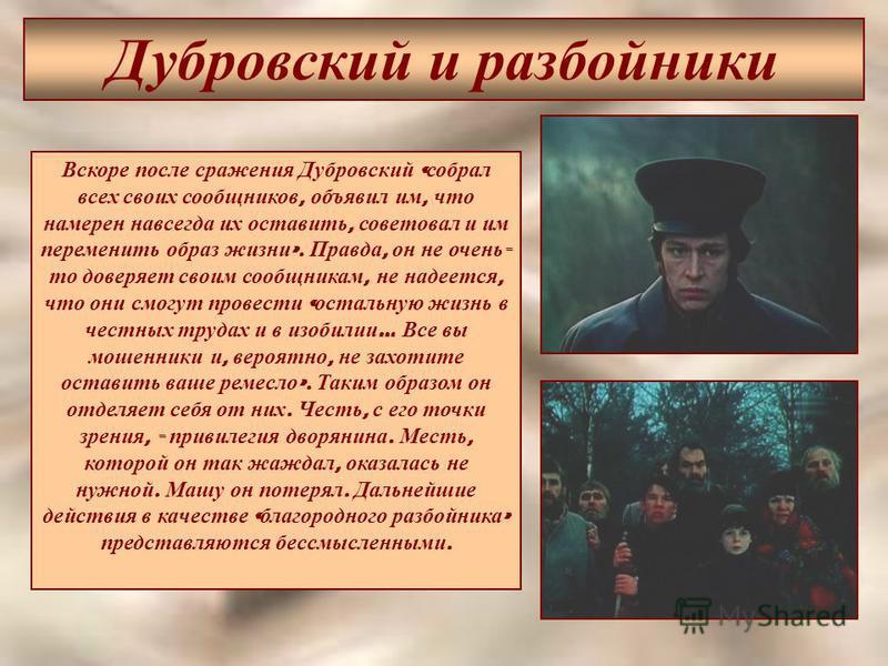 Дубровский и разбойники Вскоре после сражения Дубровский « собрал всех своих сообщников, объявил им, что намерен навсегда их оставить, советовал и им переменить образ жизни ». Правда, он не очень - то доверяет своим сообщникам, не надеется, что они с