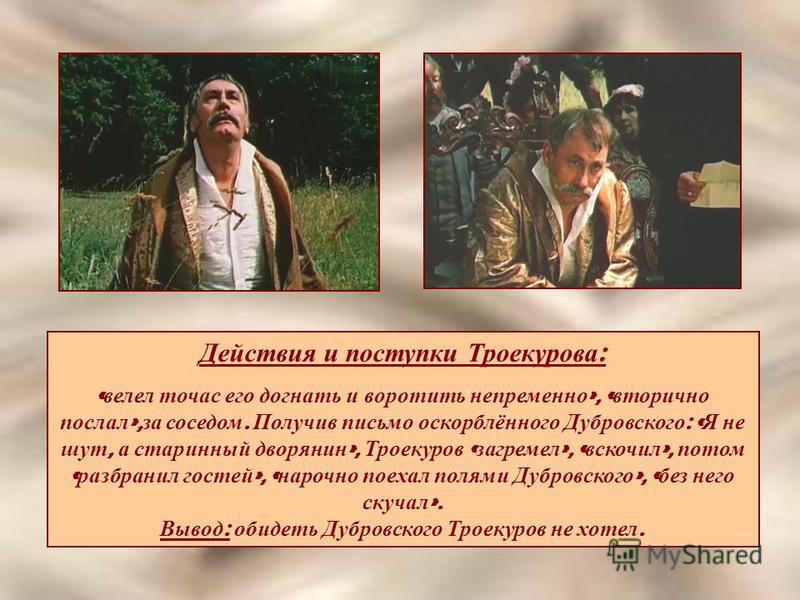 Действия и поступки Троекурова : « велел тотчас его догнать и воротить непременно », « вторично послал », за соседом. Получив письмо оскорблённого Дубровского : « Я не шут, а старинный дворянин », Троекуров « загремел », « вскочил », потом « разбрани