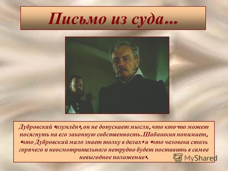 Письмо из суда … Дубровский « изумлён », он не допускает мысли, что кто - то может посягнуть на его законную собственность. Шабашкин понимает, « что Дубровский мало знает толку в делах » и « что человека столь горячего и неосмотрительного нетрудно бу