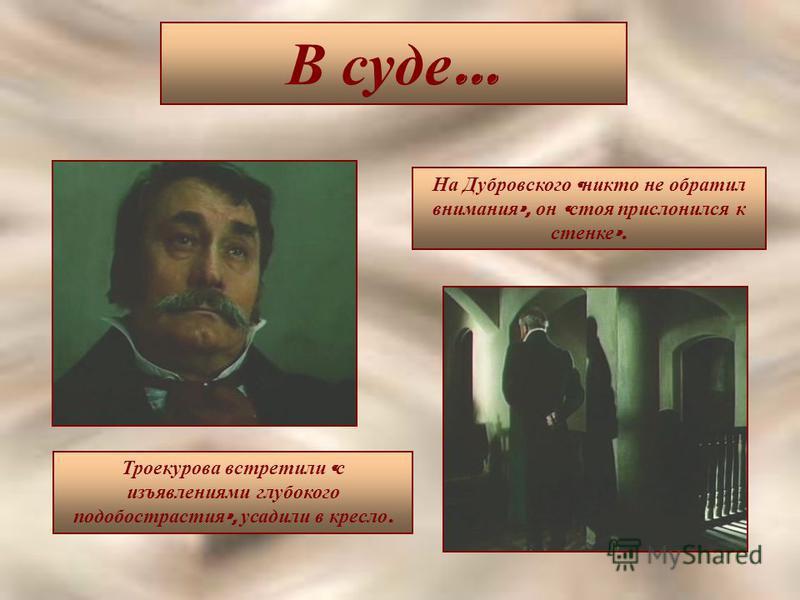 В суде … Троекурова встретили « с изъявлениями глубокого подобострастия », усадили в кресло. На Дубровского « никто не обратил внимания », он « стоя прислонился к стенке ».